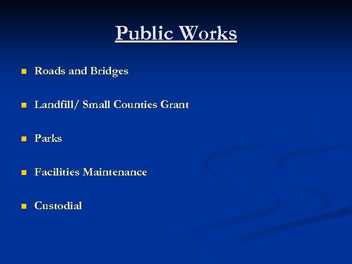 Public Works n Roads and Bridges n Landfill/ Small Counties Grant n Parks n