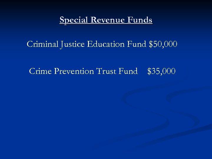 Special Revenue Funds Criminal Justice Education Fund $50, 000 Crime Prevention Trust Fund $35,