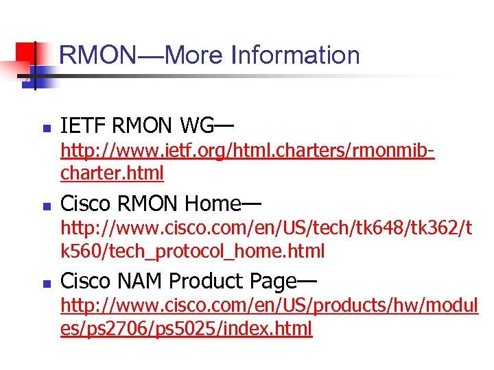 RMON—More Information n IETF RMON WG— http: //www. ietf. org/html. charters/rmonmibcharter. html n Cisco