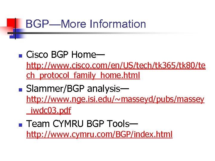 BGP—More Information n Cisco BGP Home— http: //www. cisco. com/en/US/tech/tk 365/tk 80/te ch_protocol_family_home. html