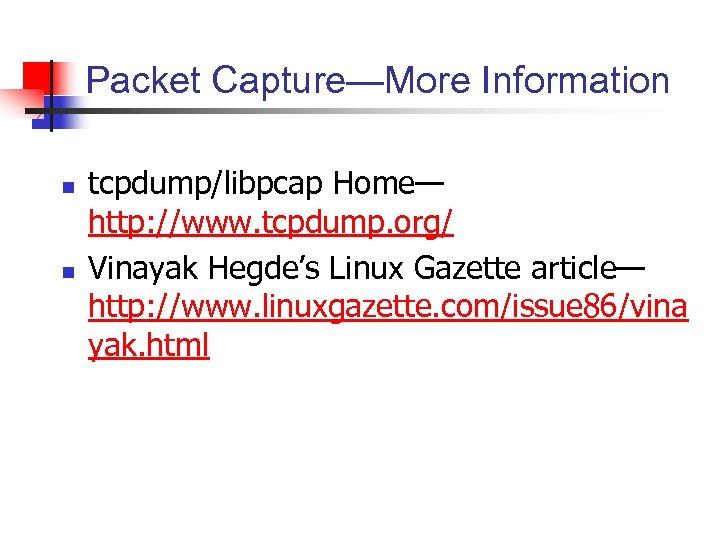 Packet Capture—More Information n n tcpdump/libpcap Home— http: //www. tcpdump. org/ Vinayak Hegde's Linux