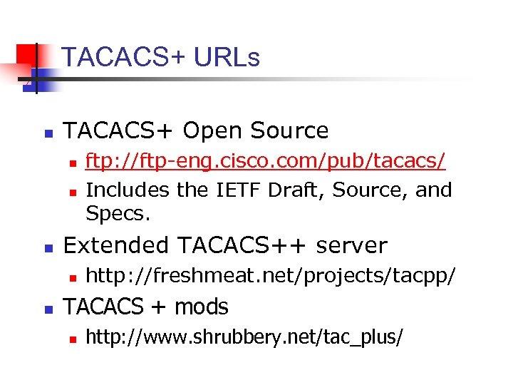 TACACS+ URLs n TACACS+ Open Source n n n Extended TACACS++ server n n