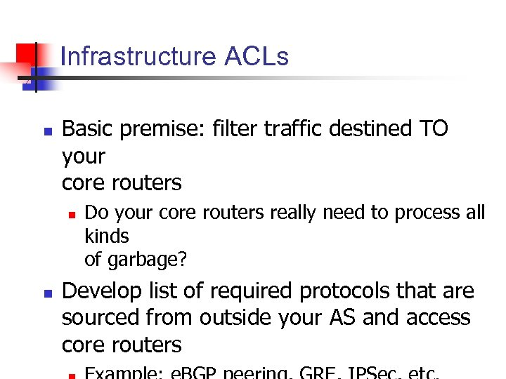 Infrastructure ACLs n Basic premise: filter traffic destined TO your core routers n n