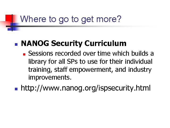 Where to go to get more? n NANOG Security Curriculum n n Sessions recorded