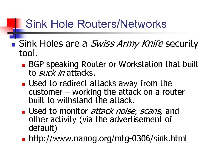 Sink Hole Routers/Networks n Sink Holes are a Swiss Army Knife security tool. n