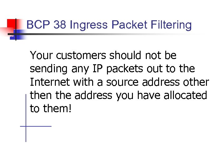 BCP 38 Ingress Packet Filtering Your customers should not be sending any IP packets