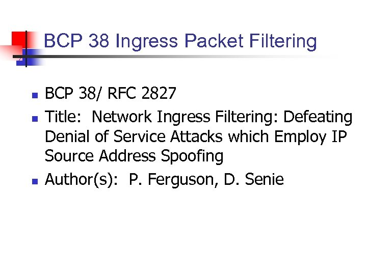 BCP 38 Ingress Packet Filtering n n n BCP 38/ RFC 2827 Title: Network