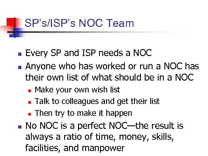 SP's/ISP's NOC Team n n Every SP and ISP needs a NOC Anyone who
