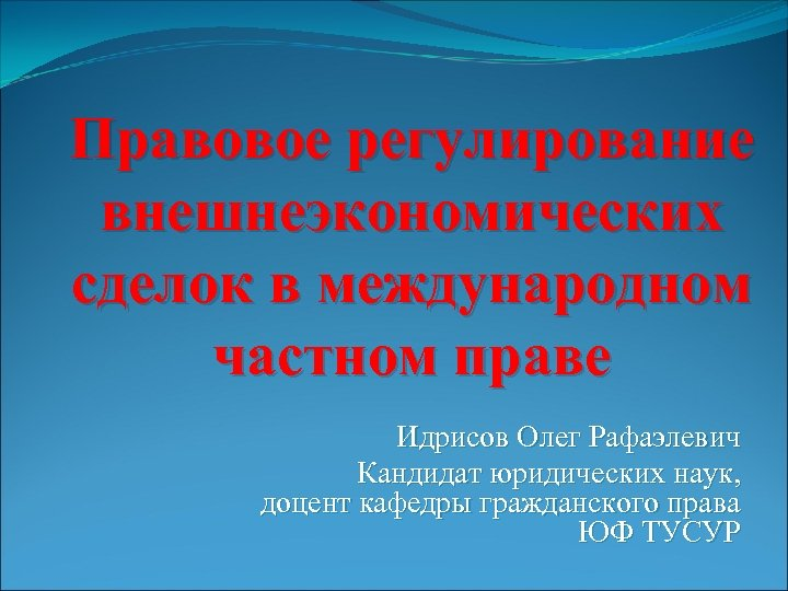 Правовое регулирование внешнеэкономических сделок в международном частном праве Идрисов Олег Рафаэлевич Кандидат юридических наук,
