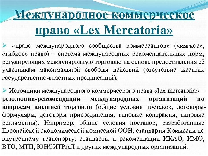 Международное коммерческое право «Lex Mercatoria» Ø «право международного сообщества коммерсантов» ( «мягкое» , «гибкое»