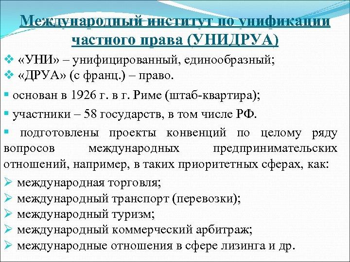 Международный институт по унификации частного права (УНИДРУА) v «УНИ» – унифицированный, единообразный; v «ДРУА»