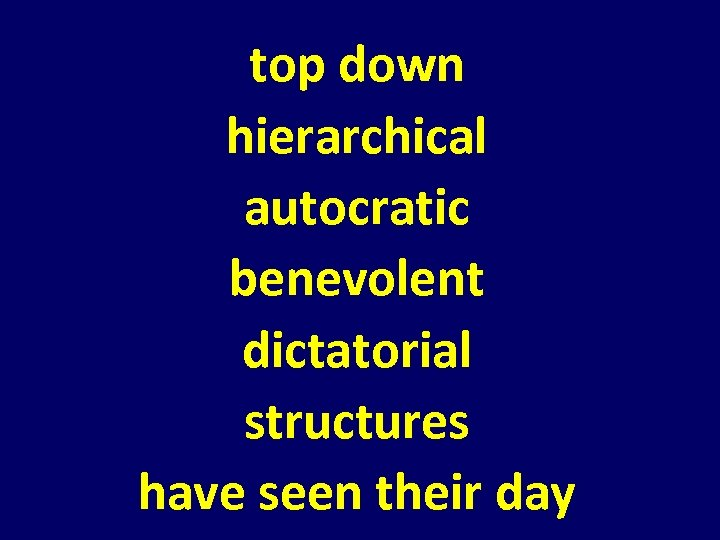 top down hierarchical autocratic benevolent dictatorial structures have seen their day