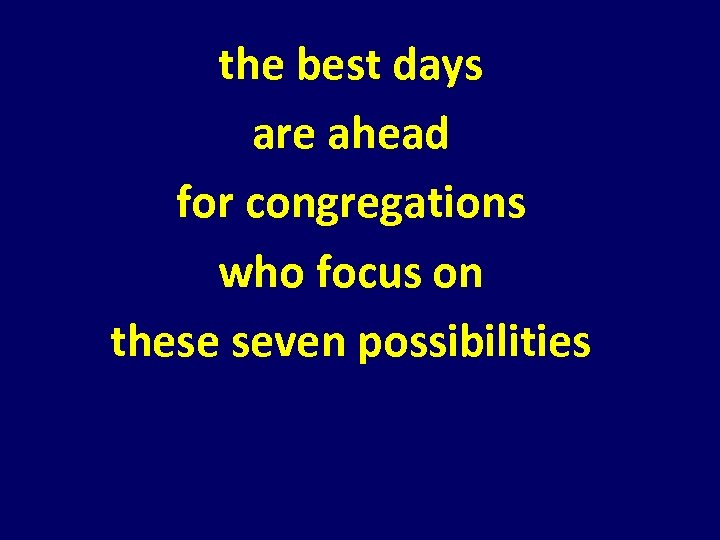 the best days are ahead for congregations who focus on these seven possibilities