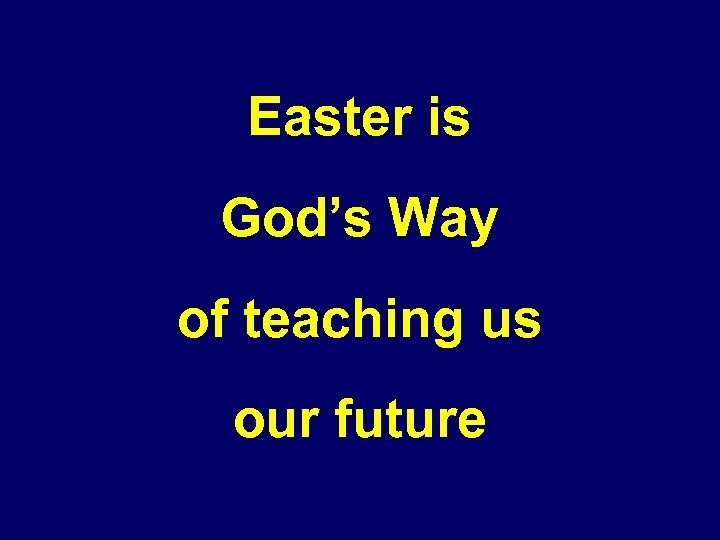 Easter is God's Way of teaching us our future