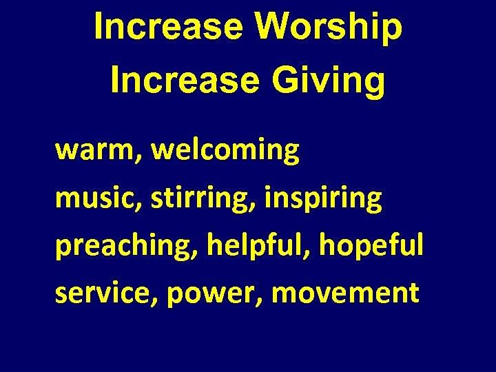 Increase Worship Increase Giving warm, welcoming music, stirring, inspiring preaching, helpful, hopeful service, power,