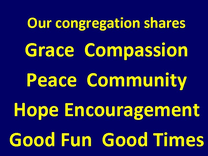 Our congregation shares Grace Compassion Peace Community Hope Encouragement Good Fun Good Times