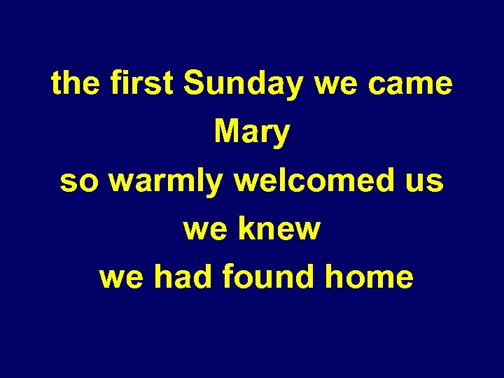 the first Sunday we came Mary so warmly welcomed us we knew we had