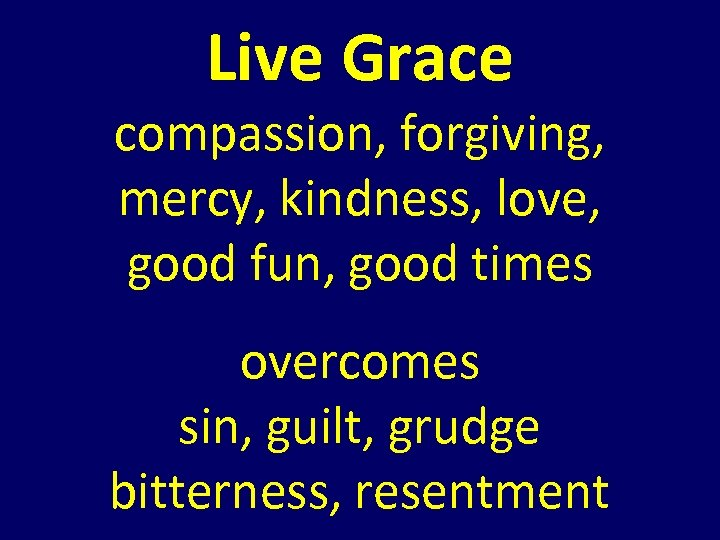 Live Grace compassion, forgiving, mercy, kindness, love, good fun, good times overcomes sin, guilt,