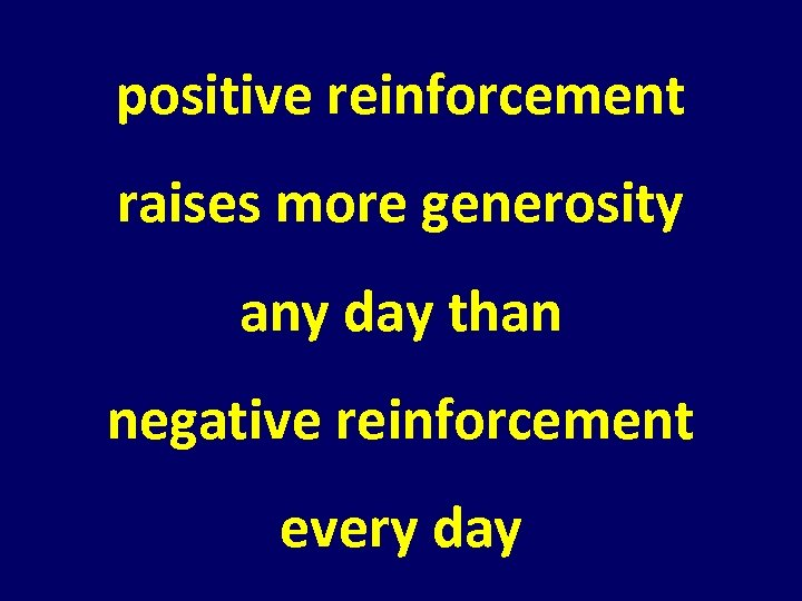 positive reinforcement raises more generosity any day than negative reinforcement every day