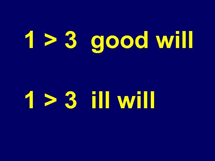 1 > 3 good will 1 > 3 ill will