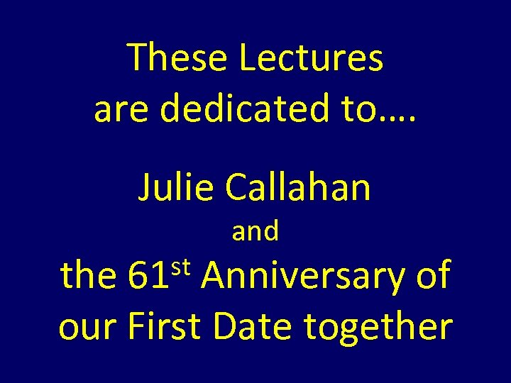 These Lectures are dedicated to…. Julie Callahan st 61 and the Anniversary of our