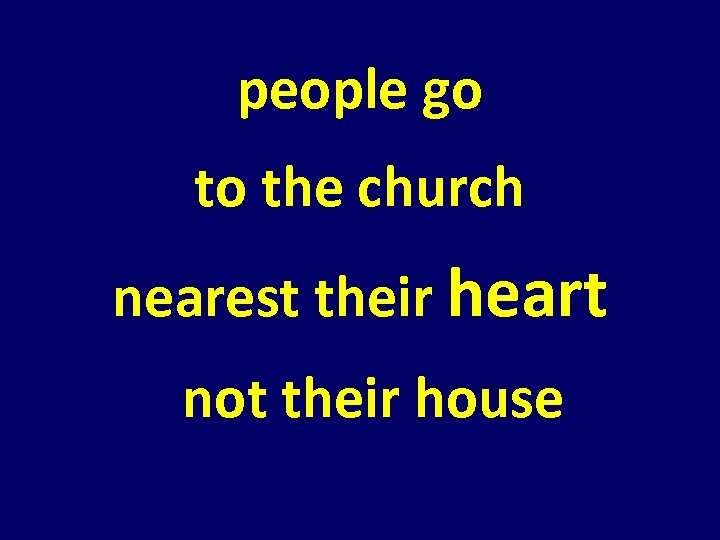 people go to the church nearest their heart not their house