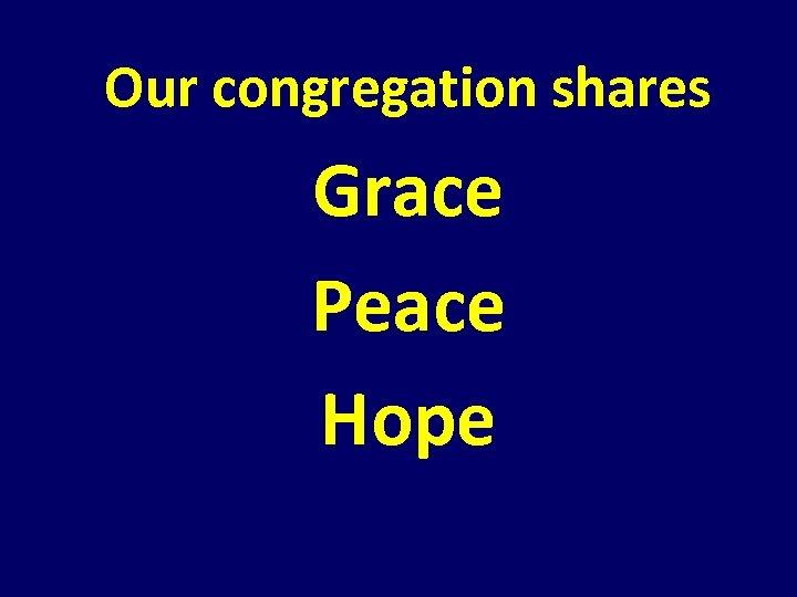 Our congregation shares Grace Peace Hope