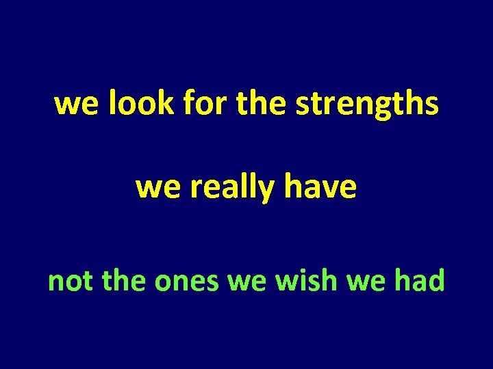 we look for the strengths we really have not the ones we wish we