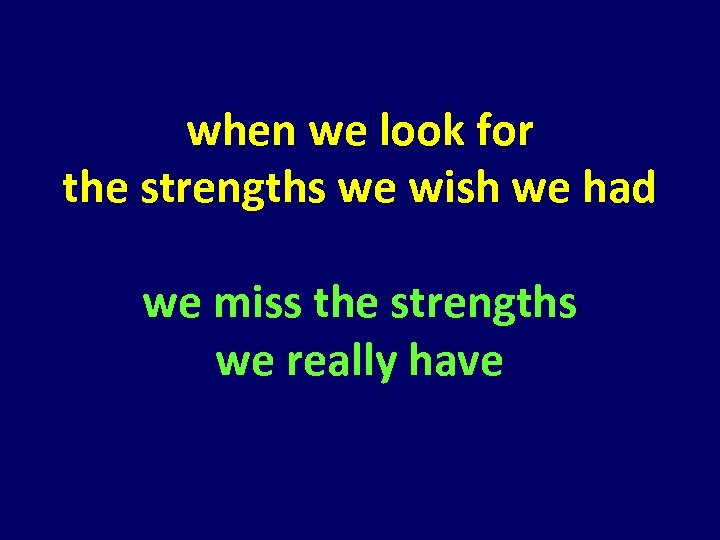 when we look for the strengths we wish we had we miss the strengths
