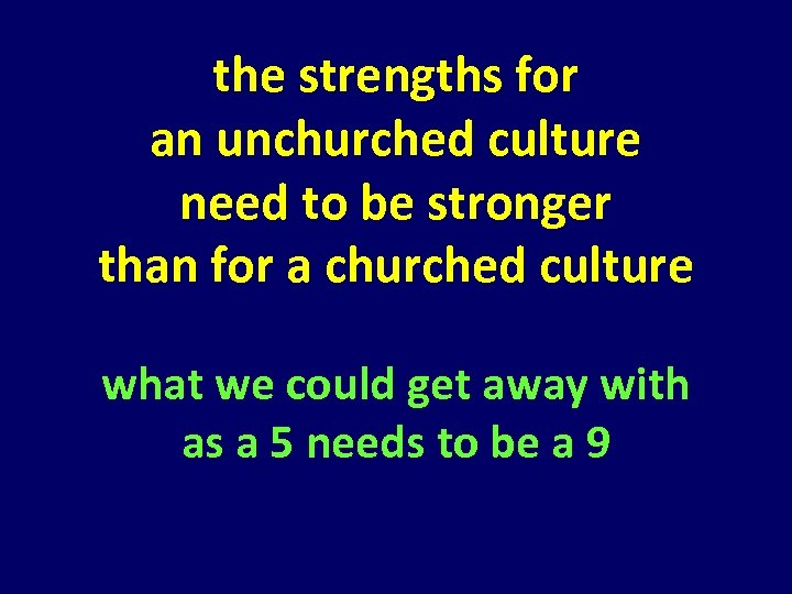 the strengths for an unchurched culture need to be stronger than for a churched