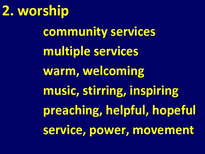 2. worship community services multiple services warm, welcoming music, stirring, inspiring preaching, helpful, hopeful