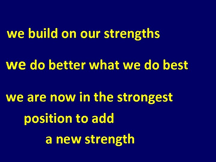 we build on our strengths we do better what we do best we are