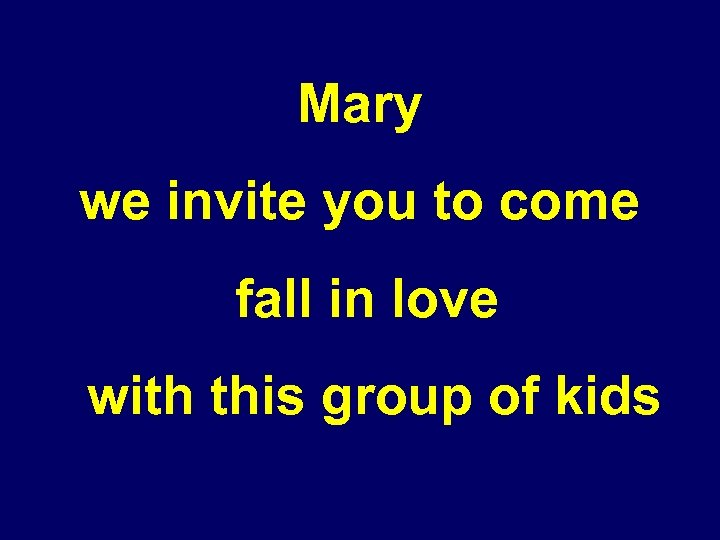 Mary we invite you to come fall in love with this group of kids