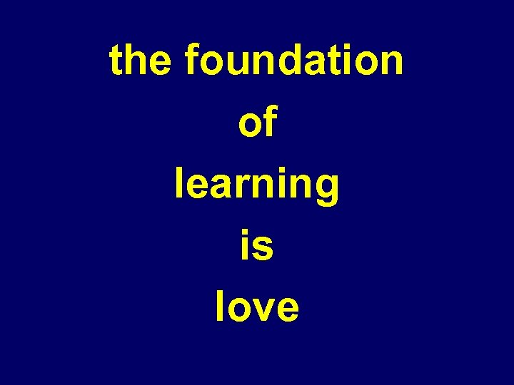 the foundation of learning is love