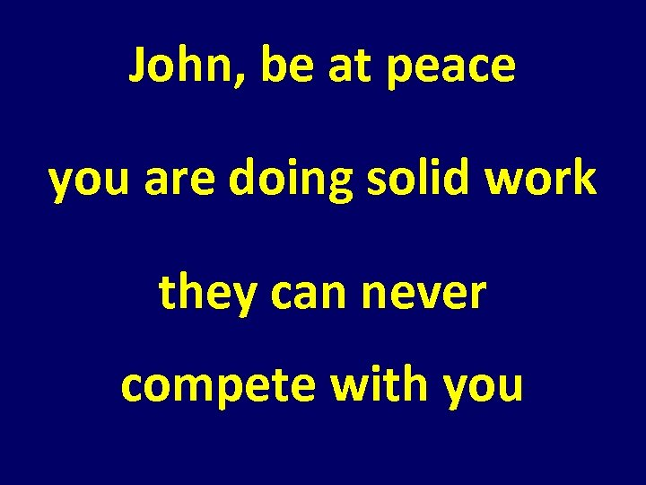 John, be at peace you are doing solid work they can never compete with