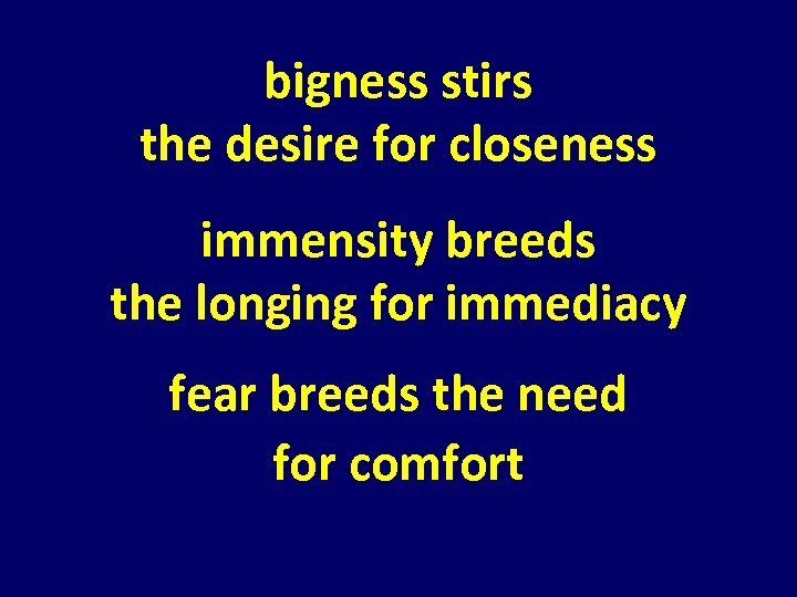 bigness stirs the desire for closeness immensity breeds the longing for immediacy fear breeds