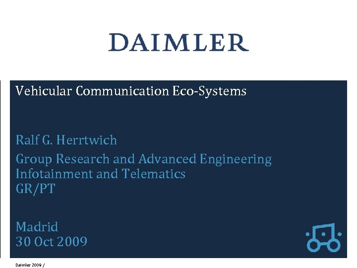 Vehicular Communication Eco-Systems Ralf G. Herrtwich Group Research and Advanced Engineering Infotainment and Telematics