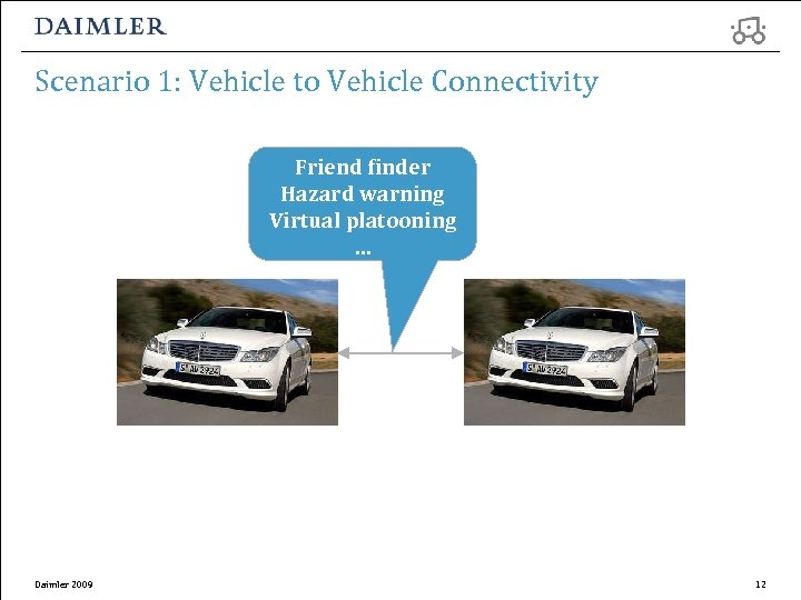 Scenario 1: Vehicle to Vehicle Connectivity Friend finder Hazard warning Virtual platooning … Daimler