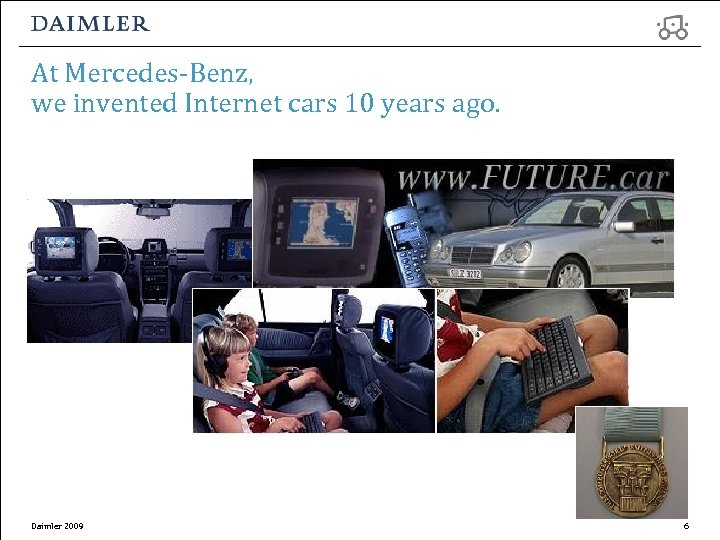 At Mercedes-Benz, we invented Internet cars 10 years ago. Daimler 2009 6