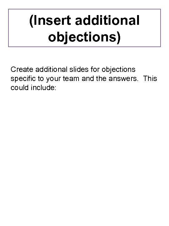 (Insert additional objections) Create additional slides for objections specific to your team and the