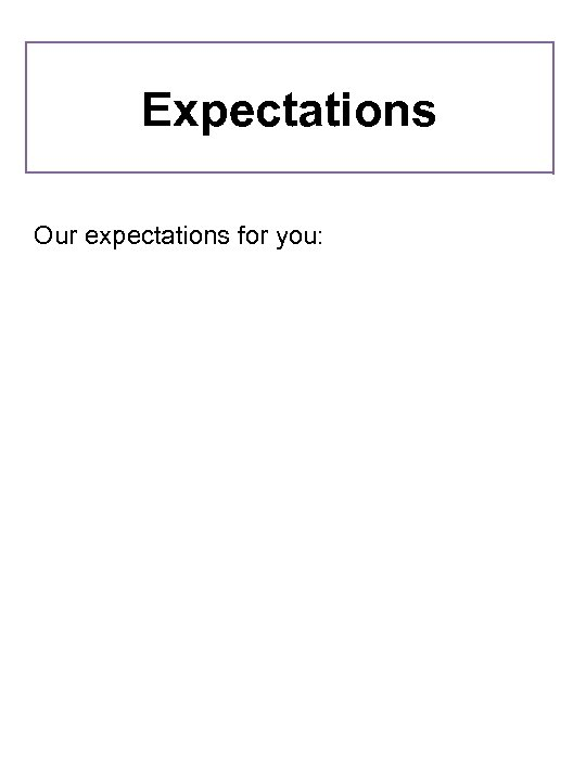 Expectations Our expectations for you:
