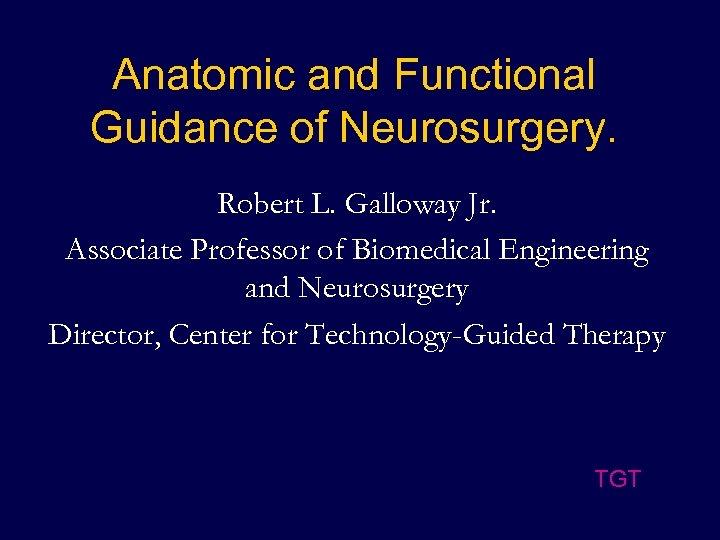 Anatomic and Functional Guidance of Neurosurgery. Robert L. Galloway Jr. Associate Professor of Biomedical