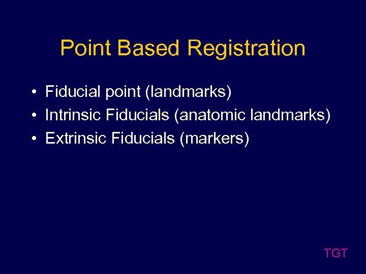 Point Based Registration • Fiducial point (landmarks) • Intrinsic Fiducials (anatomic landmarks) • Extrinsic