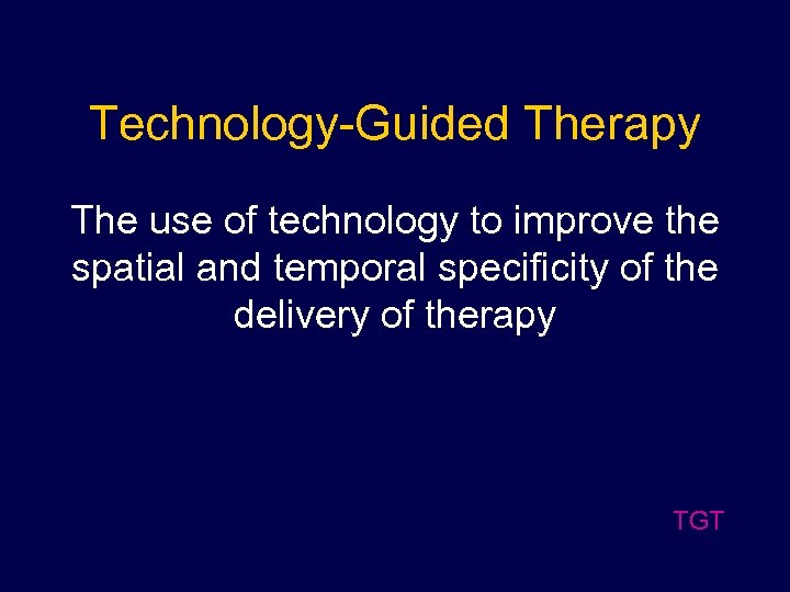 Technology-Guided Therapy The use of technology to improve the spatial and temporal specificity of