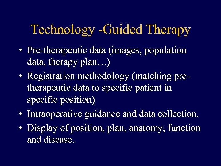 Technology -Guided Therapy • Pre-therapeutic data (images, population data, therapy plan…) • Registration methodology