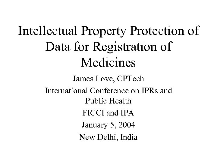 Intellectual Property Protection of Data for Registration of Medicines James Love, CPTech International Conference