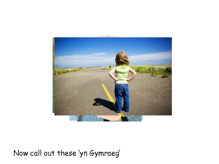 Now call out these 'yn Gymraeg'