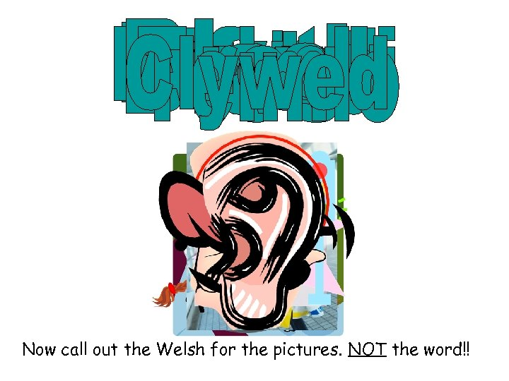 Now call out the Welsh for the pictures. NOT the word!!