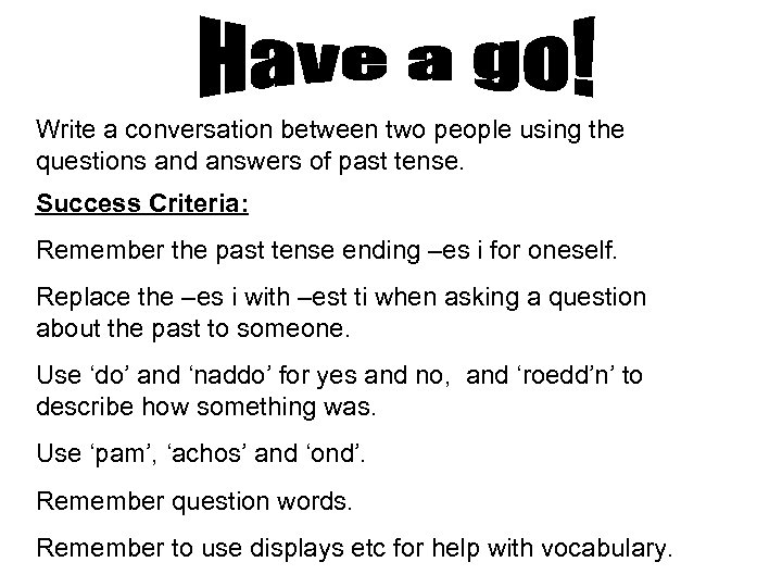 Write a conversation between two people using the questions and answers of past tense.