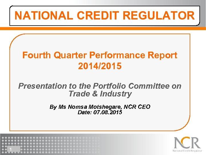NATIONAL CREDIT REGULATOR Fourth Quarter Performance Report 2014/2015 Presentation to the Portfolio Committee on